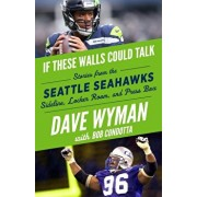 If These Walls Could Talk: Seattle Seahawks: Stories from the Seattle Seahawks Sideline, Locker Room, and Press Box, Paperback/Dave Wyman
