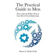 The Practical Guide to Men: How to Spot the Hidden Traits of Good Men and Great Relationships, Paperback/Shawn T. Smith
