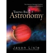 Taking Back Astronomy: The Heavens Declare Creation, Hardcover