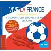 Vive la France - Cartea de bucate a Campionatului European de Fotbal UEFA 2016. Ghid culinar de calatorie pentru fiecare oras gazda/Katrin Rossnick