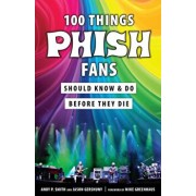 100 Things Phish Fans Should Know & Do Before They Die, Paperback/Jason Gershuny