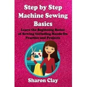 Step by Step Machine Sewing Basics: Learn the Beginning Basics of Sewing Including Hands-On Practice and Projects!, Paperback/Sharon Clay