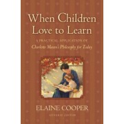 When Children Love to Learn: A Practical Application of Charlotte Mason's Philosophy for Today, Paperback