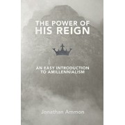 The Power of His Reign: An Easy Introduction to Amillennialism, Paperback/Jonathan Ammon
