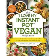 The ''I Love My Instant Pot'' Vegan Recipe Book: From Banana Nut Bread Oatmeal to Creamy Thyme Polenta, 175 Easy and Delicious Plant-Based Recipes, Paperback