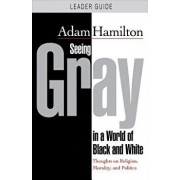 Seeing Gray in a World of Black and White - Leader Guide: Thoughts on Religion, Morality, and Politics, Paperback/Adam Hamilton
