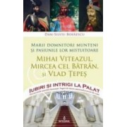 Iubiri si intrigi la palat Vol. 1 Marii domnitori munteni si pasiunile lor... Mihai Viteazul Mircea cel Batran si Vlad T