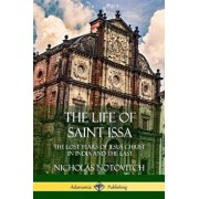 The Life of Saint Issa: The Lost Years of Jesus Christ in India and the East, Paperback/Nicholas Notovitch