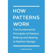 How Patterns Work: The Fundamental Principles of Pattern Making and Sewing in Fashion Design, Paperback