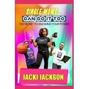 Single Moms Can Do It Too: The Secret To Knowing Your Power, Paperback/Jacki Jackson