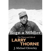 Born a Soldier: The Times and Life of Larry a Thorne, Paperback/J. Michael Cleverley