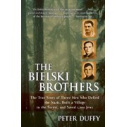 The Bielski Brothers: The True Story of Three Men Who Defied the Nazis, Built a Village in the Forest, and Saved 1,200 Jews, Paperback/Peter Duffy