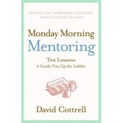Monday Morning Mentoring: Ten Lessons to Guide You Up the Ladder, Hardcover/David Cottrell