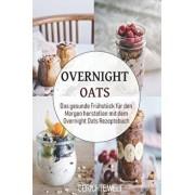 Overnight Oats: Das Gesunde Frühstück Für Den Morgen Herstellen Mit Dem Overnight Oats Rezeptebuch, Paperback/Gerichte Welt