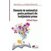 Elemente de matematica pentru profesorii din invatamantul primar. Editia a 2-a, revizuita/Mihail Rosu