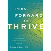 Think Forward to Thrive: How to Use the Mind's Power of Anticipation to Transcend Your Past and Transform Your Life, Paperback