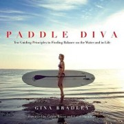 Paddle Diva: Ten Guiding Principles to Finding Balance on the Water and in Life, Hardcover/Gina Bradley