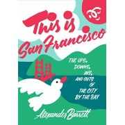 This Is San Francisco: The Ups, Downs, Ins, and Outs of the City by the Bay, Paperback/Alexander Barrett