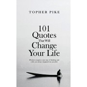 101 Quotes That Will Change Your Life: Words to inspire a new way of thinking and a life you always imagined was possible, Paperback/Topher Pike