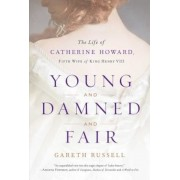 Young and Damned and Fair: The Life of Catherine Howard, Fifth Wife of King Henry VIII, Hardcover