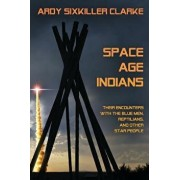 Space Age Indians: Their Encounters with the Blue Men, Reptilians, and Other Star People, Paperback/Ardy Sixkiller Clarke
