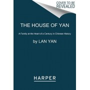 The House of Yan: A Family at the Heart of a Century in Chinese History, Paperback/Lan Yan