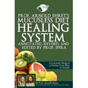 Prof. Arnold Ehret's Mucusless Diet Healing System: Annotated, Revised, and Edited by Prof. Spira, Paperback/Arnold Ehret