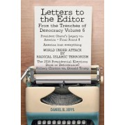 Letters to the Editor from the Trenches of Democracy Volume 6: President Obama's Legacy vs. America - Final Round 8 America Lost Everything World Unde