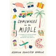 Somewhere in the Middle: A Journey to the Philippines in Search of Roots, Belonging, and Identity, Paperback/Deborah Francisco Douglas