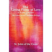 The Living Flame of Love: by St. John of the Cross with His Letters, Poems, and Minor Writings, Paperback/John Of the Cross