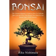 Bonsai: The Ultimate Beginner's Guide on How To Cultivate, Take Care and Grow Your Bonsai Tree (Ideal for Any Bonsai Type - #2, Paperback/Riku Nishimura