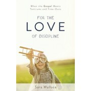 For the Love of Discipline: When the Gospel Meets Tantrums and Time-Outs, Paperback/Sara Wallace