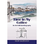 Time in My Coffee: An Art-Full Autobiography, Paperback/Igor Sazevich
