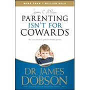 Parenting Isn't for Cowards: The 'You Can Do It' Guide for Hassled Parents from America's Best-Loved Family Advocate, Paperback/James C. Dobson
