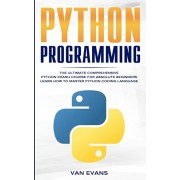 Python Programming: The Ultimate Comprehensive Python Crash Course for Absolute Beginners - Learn How to Master Python Coding Language, Paperback/Van Evans