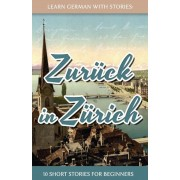 Learn German with Stories: Zur?ck in Z?rich - 10 Short Stories for Beginners (German), Paperback