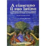 A ciascuno il suo latino. La didattica delle lingue classiche dalla scuola di base all'università. Atti del Convegno di studi ISBN:9788880865100