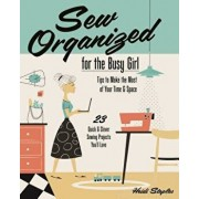 Sew Organized for the Busy Girl: - Tips to Make the Most of Your Time & Space - 23 Quick & Clever Sewing Projects You'll Love, Paperback/Heidi Staples