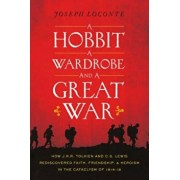 A Hobbit, a Wardrobe, and a Great War: How J.R.R. Tolkien and C.S. Lewis Rediscovered Faith, Friendship, and Heroism in the Cataclysm of 1914-1918, Paperback/Joseph Loconte
