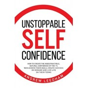 Unstoppable Self Confidence: How to create the indestructible, natural confidence of the 1% who achieve their goals, create success on demand and l, Paperback/Andrew Leedham