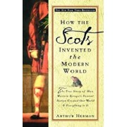 How the Scots Invented the Modern World: The True Story of How Western Europe's Poorest Nation Created Our World and Everything in It, Paperback/Arthur Herman