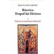 Biserica Trupul lui Hristos Vol.1 Natura si structura Bisericii - Jean-Claude Larchet