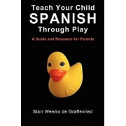 Teach Your Child Spanish Through Play, a Guide and Resource for Parents or Spanish for Kids, Games to Help Children Learn Spanish Language and Culture, Paperback/Starr Weems De Graffenried