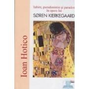 Iubire pseudonimie si paradox in opera lui Soren Kierkegaard - Ioan Hotico