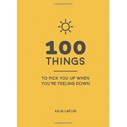 100 Things to Pick You Up When You're Feeling Down. Uplifting Quotes and Delightful Ideas to Make You Feel Good, Hardback/Julia Laflin