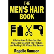 The Men's Hair Book: A Male's Guide to Hair Care, Hair Styles, Hair Grooming, Hair Products and Rocking It All Without the Baloney, Paperback/Rogelio Samson