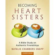 Becoming Heart Sisters - Women's Bible Study Leader Guide: A Bible Study on Authentic Friendships, Paperback/Natalie Chambers Snapp