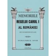 MEMORIILE REGELUI CAROL I AL ROMANIEI ( DE UN MARTOR OCULAR ) - VOLUMUL XVII