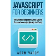 JavaScript for Beginners: The Ultimate Beginners Crash Course to Learn JavaScript Quickly and Easily, Paperback/Adam Vardy