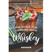 The Guide for Cooking with Whiskey: Whiskey Recipes That Will Blow Your Mind, Paperback/Allie Allen